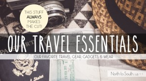 Our Travel Essentials: our favorite travel gear, gadgets and wear