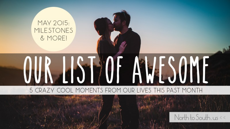Our List of Awesome: 5 Crazy Cool Moments from Our Lives this Past Month