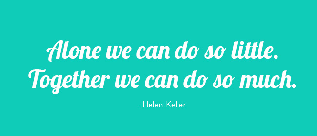 Alone we can do so little. Together we can do so much. -Helen Keller