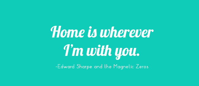 Home is wherever I'm with you. -Edward Sharpe and the Magnetic Zeros